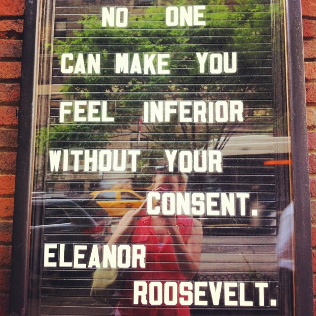"""No one can make you feel inferior without your consent"" - Eleanor Roosevelt"